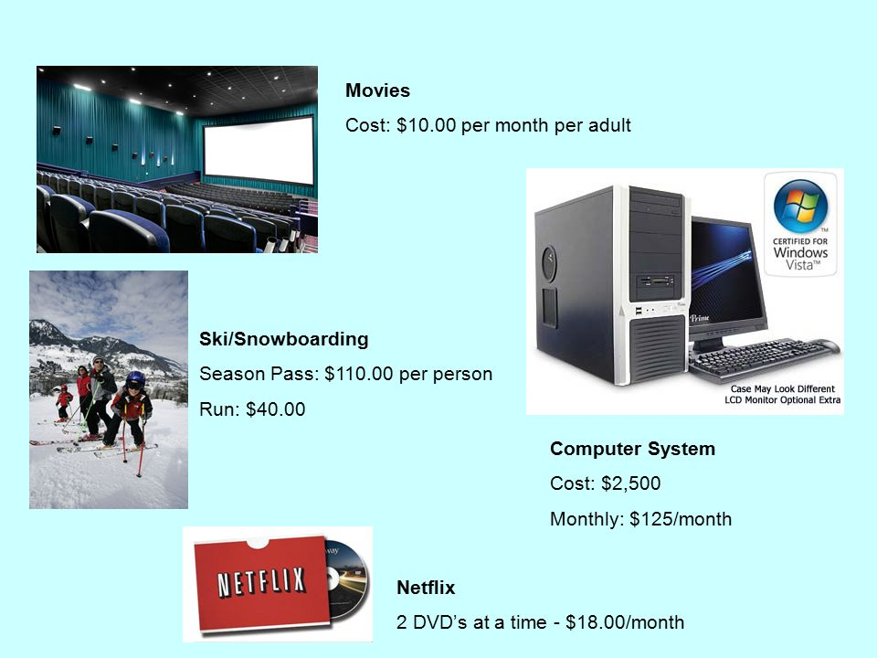 Movies Cost: $10.00 per month per adult Ski/Snowboarding Season Pass: $110.00 per person Run: $40.00 Computer System Cost: $2,500 Monthly: $125/month Netflix 2 DVD's at a time - $18.00/month