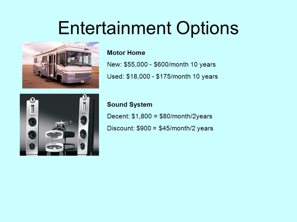 Entertainment Options Motor Home New: $55,000 - $600/month 10 years Used: $18,000 - $175/month 10 years Sound System Decent: $1,800 = $80/month/2years Discount: $900 = $45/month/2 years
