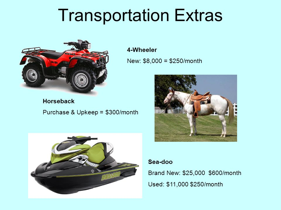 Transportation Extras Horseback Purchase & Upkeep = $300/month 4-Wheeler New: $8,000 = $250/month Sea-doo Brand New: $25,000 $600/month Used: $11,000 $250/month
