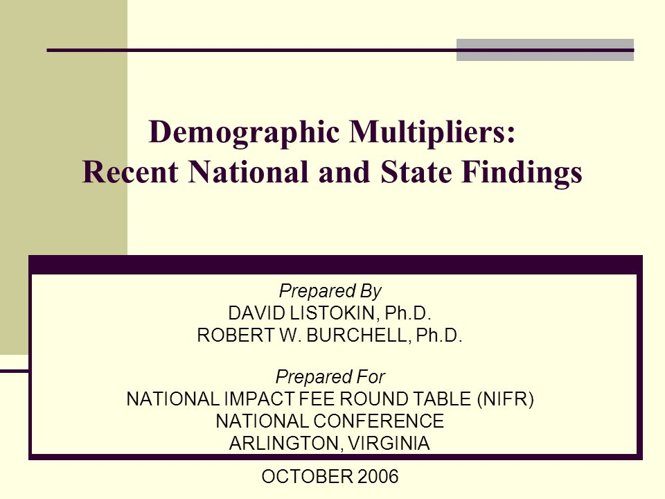 PRESENTATION OVERVIEW Perspective on Demographic Multipliers: definition, application, and literature Changes in Multipliers Over Time Results of New National Data Results of New State Data (New Jersey example) Conclusions