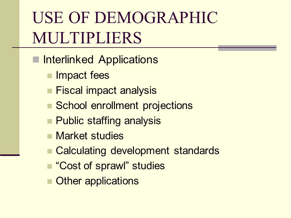 DEMOGRAPHIC MULTIPLIERS LITERATURE OVERVIEW (EXAMPLES) The Fiscal Impact Handbook (1978) The Practitioner's Guide to Fiscal Impact Analysis (1985) Development Impact Assessment Handbook and Model (1994) Planner's Estimating Guide (2004) Residential Demographic Multipliers (2006) Fiscal and Impact Fee Studies (1970s-2000s) Other Conclusion: Extensive literature—but of varying quality and dating is often an issue
