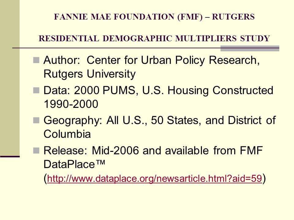 FANNIE MAE FOUNDATION (FMF) – RUTGERS RESIDENTIAL DEMOGRAPHIC MULTIPLIERS: DATA FIELDS (I) Multipliers comprise Household size (HS) – Total persons per housing unit Age distribution of household members – 0-4, 5-13, 14-17, 18-24, 25-44, 45-64, 65-74, 75+ Total school-age children (SAC) Total public school-age children (PSAC) SAC who attend public school SAC and PSAC by grade group – (K-2, 3-6, 7-9, 10-12, 9)