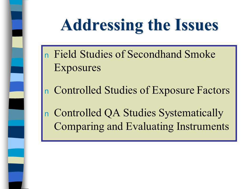 Addressing the Issues n Field Studies of Secondhand Smoke Exposures n Controlled Studies of Exposure Factors n Controlled QA Studies Systematically Comparing and Evaluating Instruments