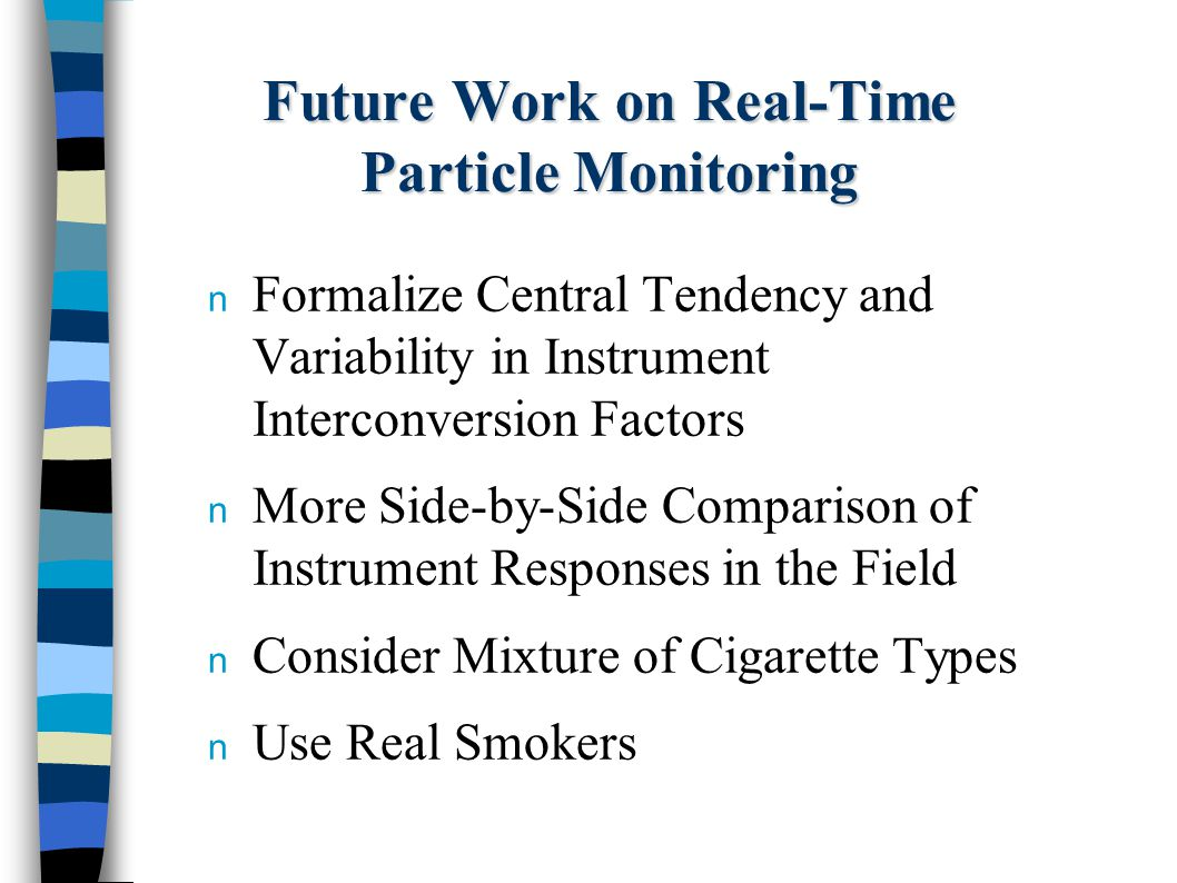 Future Work on Real-Time Particle Monitoring n Formalize Central Tendency and Variability in Instrument Interconversion Factors n More Side-by-Side Comparison of Instrument Responses in the Field n Consider Mixture of Cigarette Types n Use Real Smokers