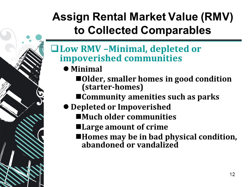12 Assign Rental Market Value (RMV) to Collected Comparables  Low RMV –Minimal, depleted or impoverished communities Minimal Older, smaller homes in good condition (starter-homes) Community amenities such as parks Depleted or Impoverished Much older communities Large amount of crime Homes may be in bad physical condition, abandoned or vandalized