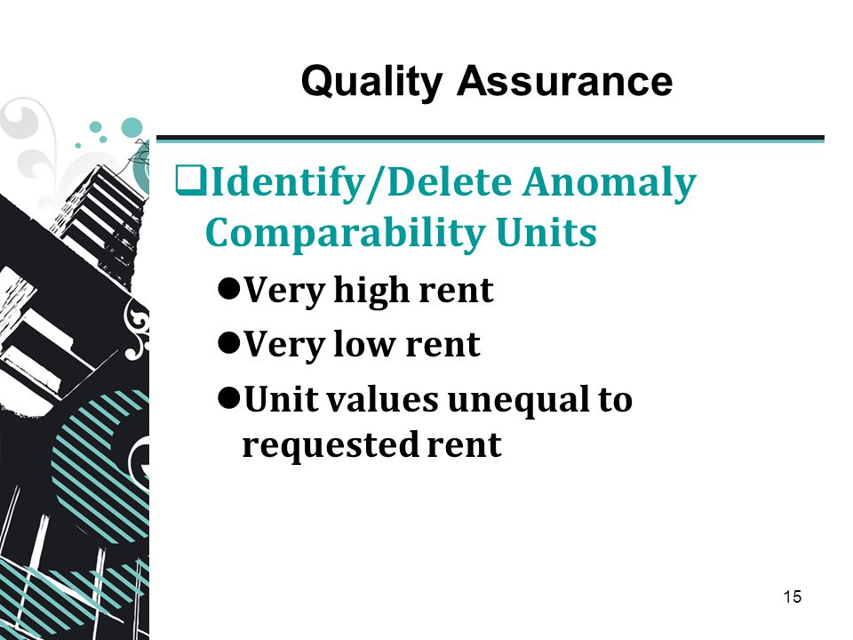 15 Quality Assurance  Identify/Delete Anomaly Comparability Units Very high rent Very low rent Unit values unequal to requested rent