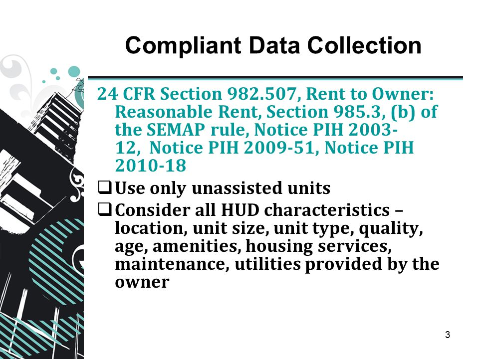 3 Compliant Data Collection 24 CFR Section 982.507, Rent to Owner: Reasonable Rent, Section 985.3, (b) of the SEMAP rule, Notice PIH 2003- 12, Notice