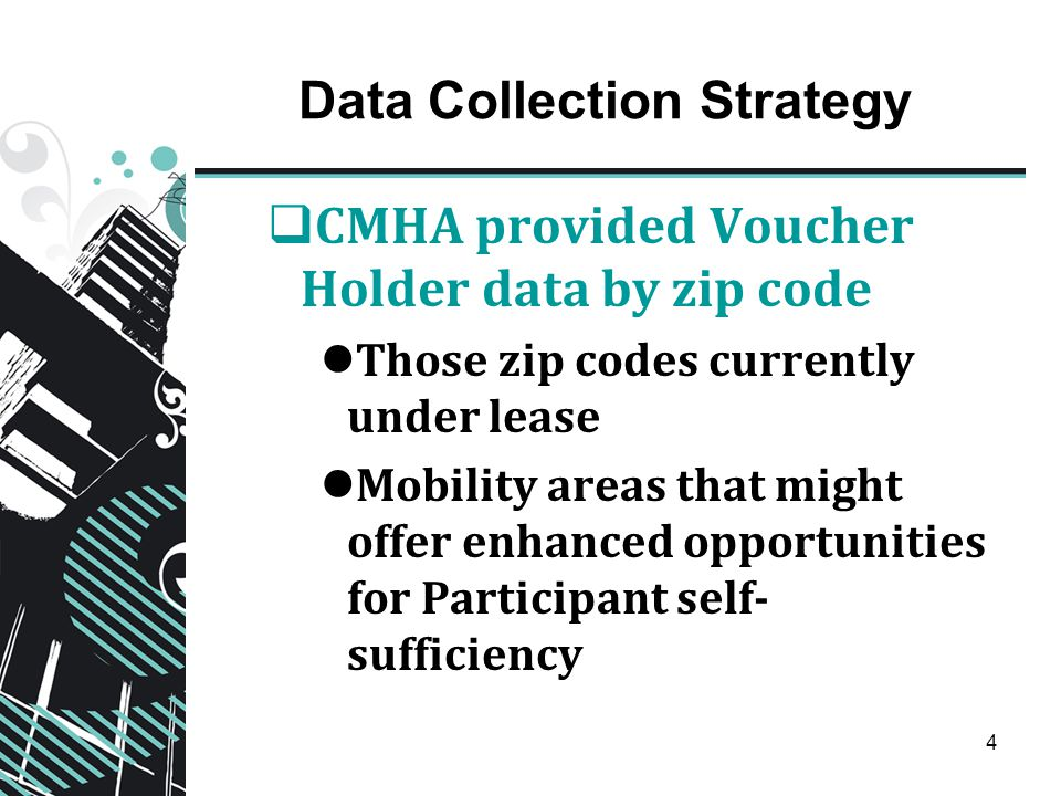 4 Data Collection Strategy  CMHA provided Voucher Holder data by zip code Those zip codes currently under lease Mobility areas that might offer enhan