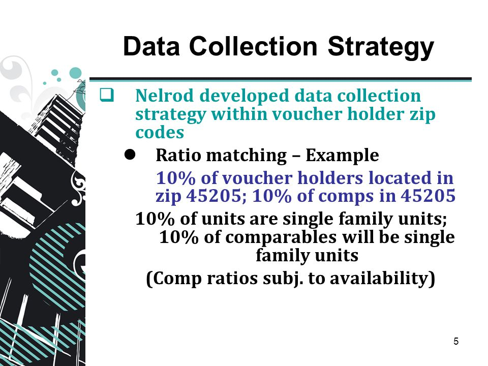 5 Data Collection Strategy  Nelrod developed data collection strategy within voucher holder zip codes Ratio matching – Example 10% of voucher holders located in zip 45205; 10% of comps in 45205 10% of units are single family units; 10% of comparables will be single family units (Comp ratios subj.