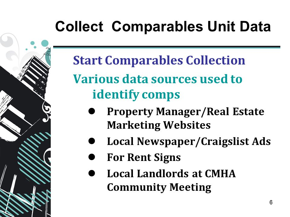 6 Collect Comparables Unit Data Start Comparables Collection Various data sources used to identify comps Property Manager/Real Estate Marketing Websites Local Newspaper/Craigslist Ads For Rent Signs Local Landlords at CMHA Community Meeting