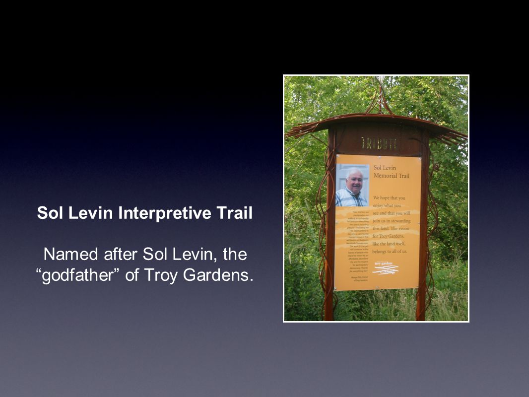 Sol Levin Interpretive Trail Named after Sol Levin, the godfather of Troy Gardens.