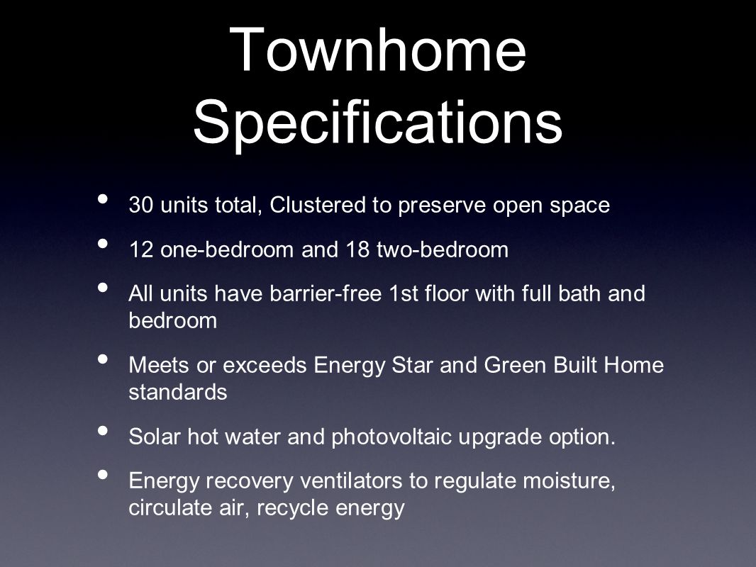 Townhome Specifications 30 units total, Clustered to preserve open space 12 one-bedroom and 18 two-bedroom All units have barrier-free 1st floor with full bath and bedroom Meets or exceeds Energy Star and Green Built Home standards Solar hot water and photovoltaic upgrade option.
