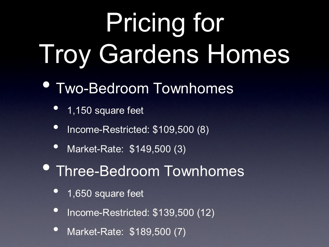 Pricing for Troy Gardens Homes Two-Bedroom Townhomes 1,150 square feet Income-Restricted: $109,500 (8) Market-Rate: $149,500 (3) Three-Bedroom Townhomes 1,650 square feet Income-Restricted: $139,500 (12) Market-Rate: $189,500 (7)