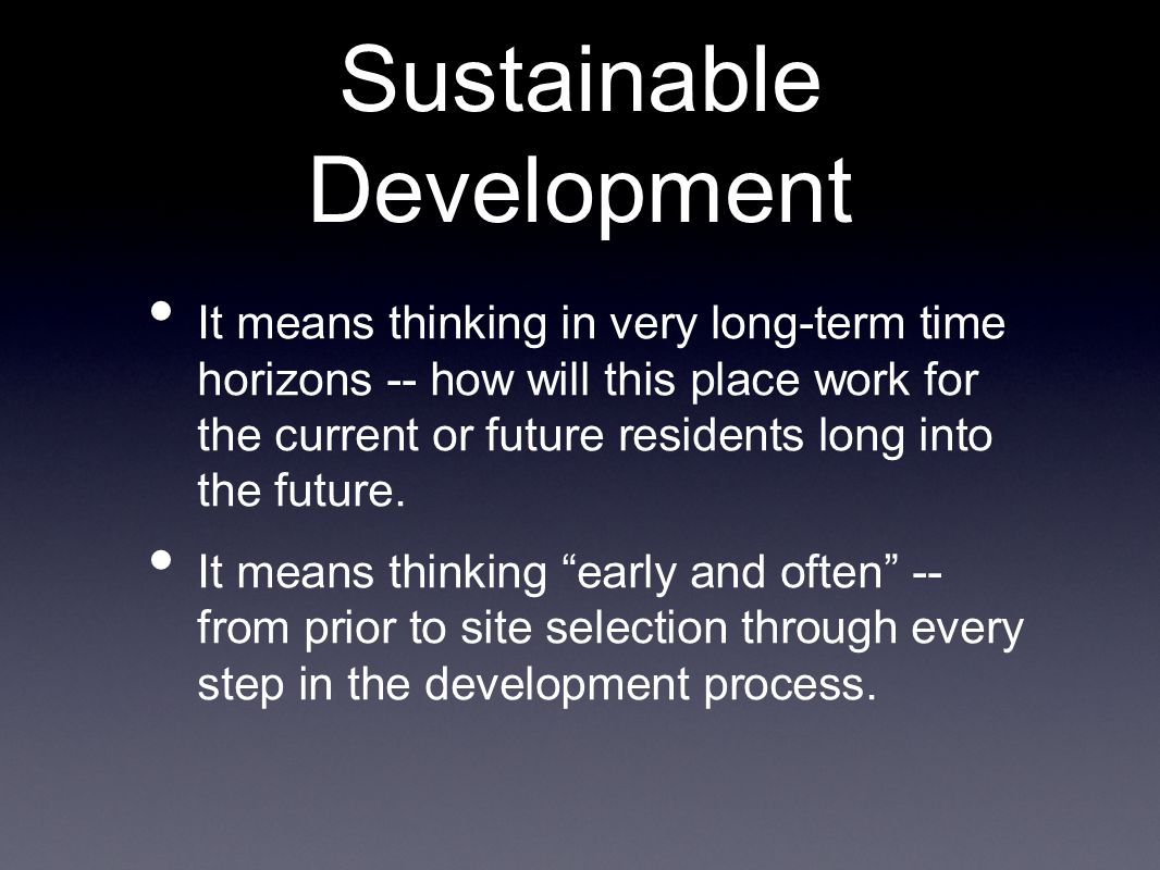 Sustainable Development It means thinking in very long-term time horizons -- how will this place work for the current or future residents long into the future.