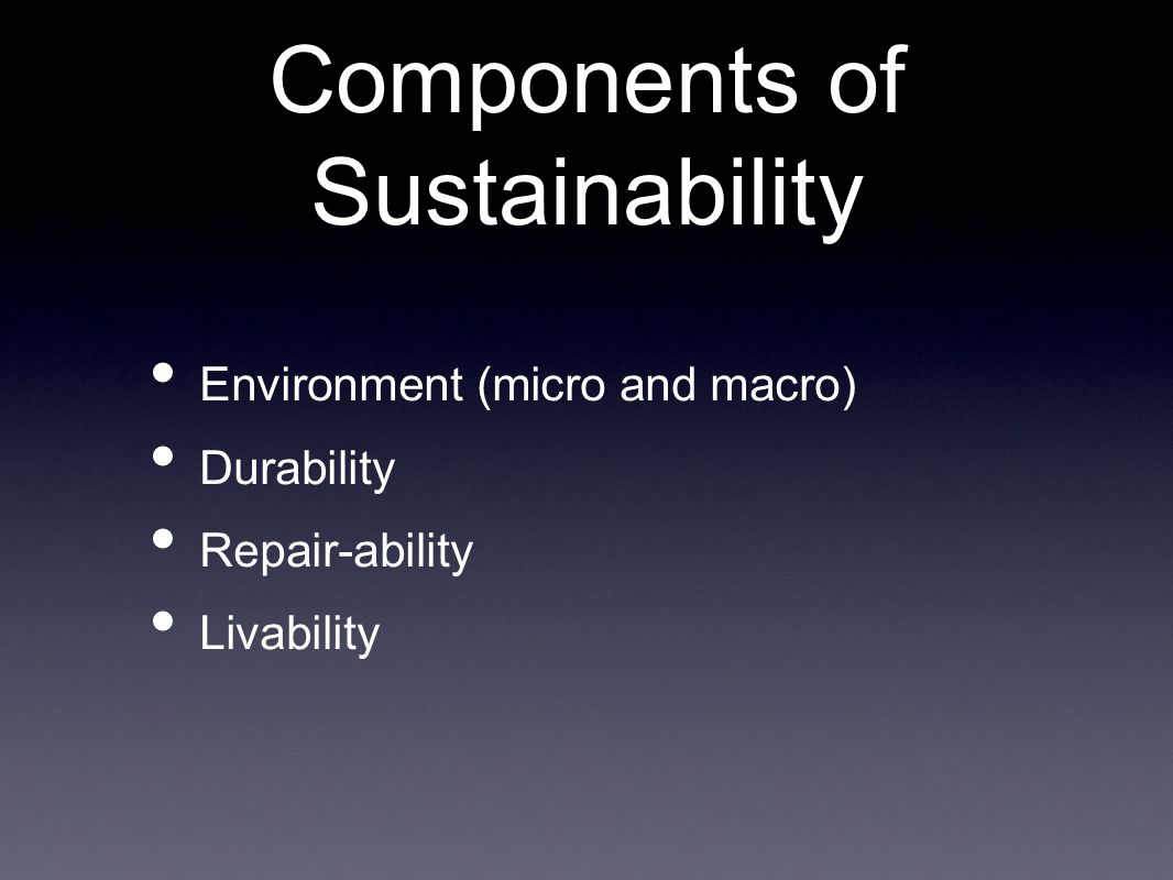 Components of Sustainability Environment (micro and macro) Durability Repair-ability Livability