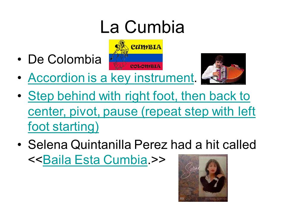 De Colombia Accordion is a key instrument.Accordion is a key instrument Step behind with right foot, then back to center, pivot, pause (repeat step with left foot starting)Step behind with right foot, then back to center, pivot, pause (repeat step with left foot starting) Selena Quintanilla Perez had a hit called >Baila Esta Cumbia