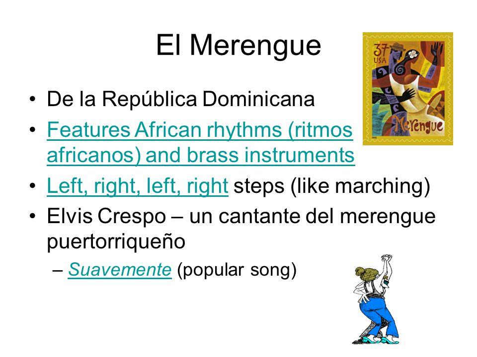 De la República Dominicana Features African rhythms (ritmos africanos) and brass instrumentsFeatures African rhythms (ritmos africanos) and brass instruments Left, right, left, right steps (like marching)Left, right, left, right Elvis Crespo – un cantante del merengue puertorriqueño –Suavemente (popular song)Suavemente