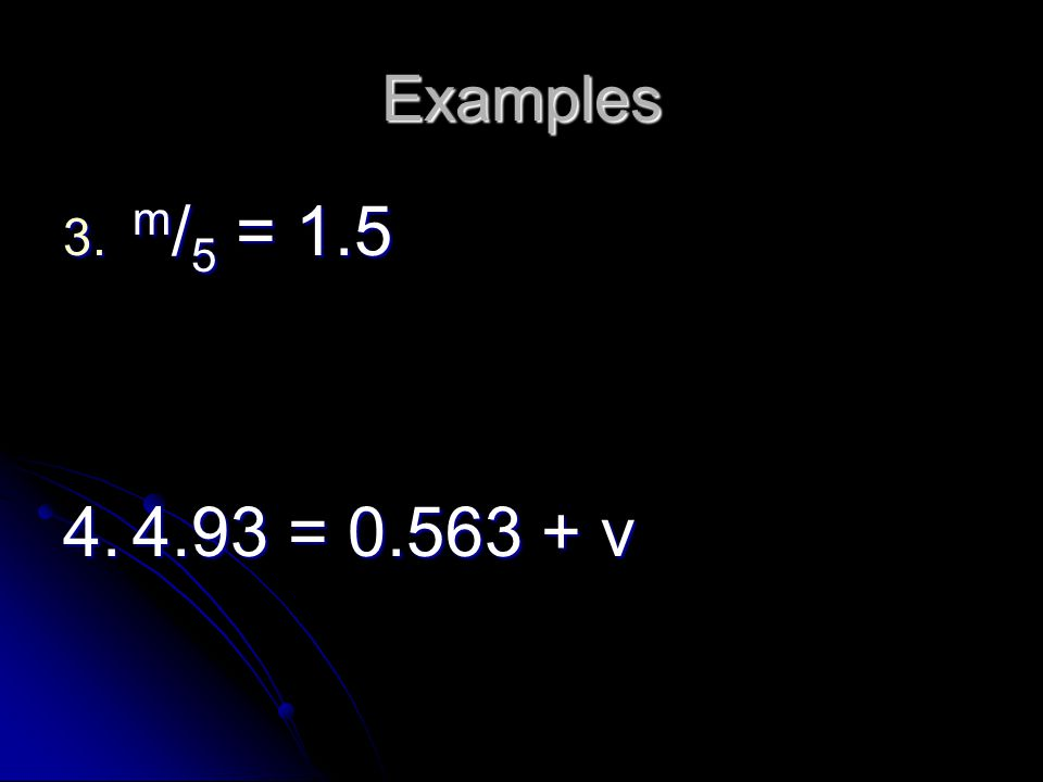 Examples 3. m /5 = 1.5 4.4.93 = 0.563 + v