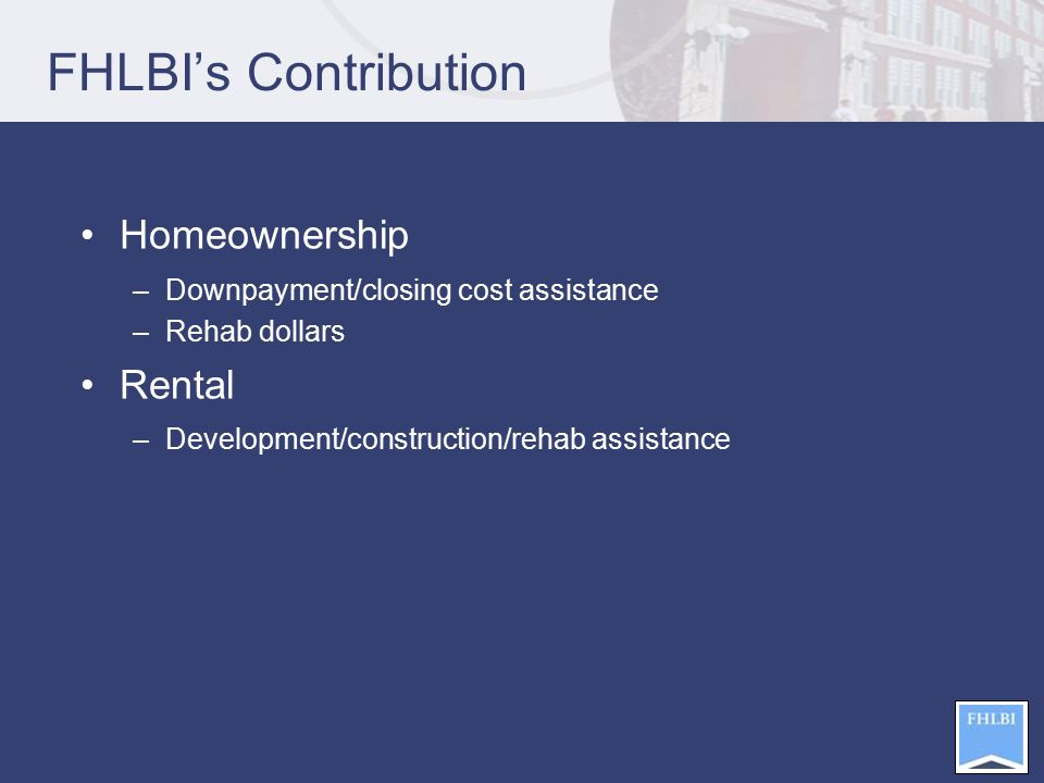 FHLBI's Contribution Homeownership –Downpayment/closing cost assistance –Rehab dollars Rental –Development/construction/rehab assistance