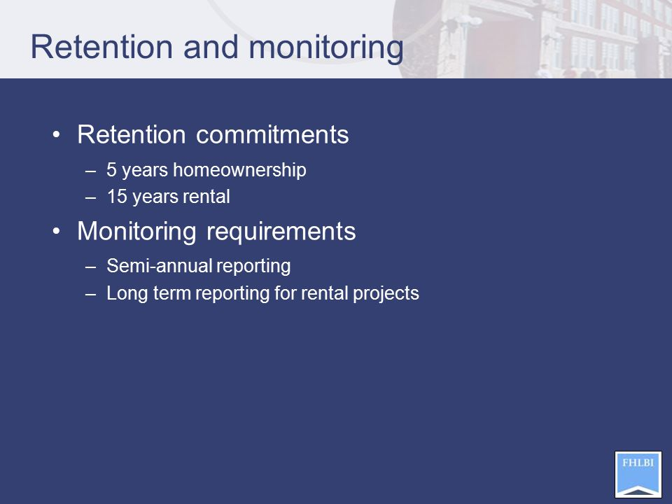 Retention and monitoring Retention commitments –5 years homeownership –15 years rental Monitoring requirements –Semi-annual reporting –Long term reporting for rental projects