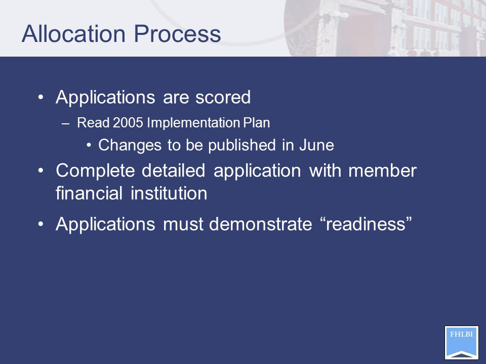 Allocation Process Applications are scored –Read 2005 Implementation Plan Changes to be published in June Complete detailed application with member financial institution Applications must demonstrate readiness