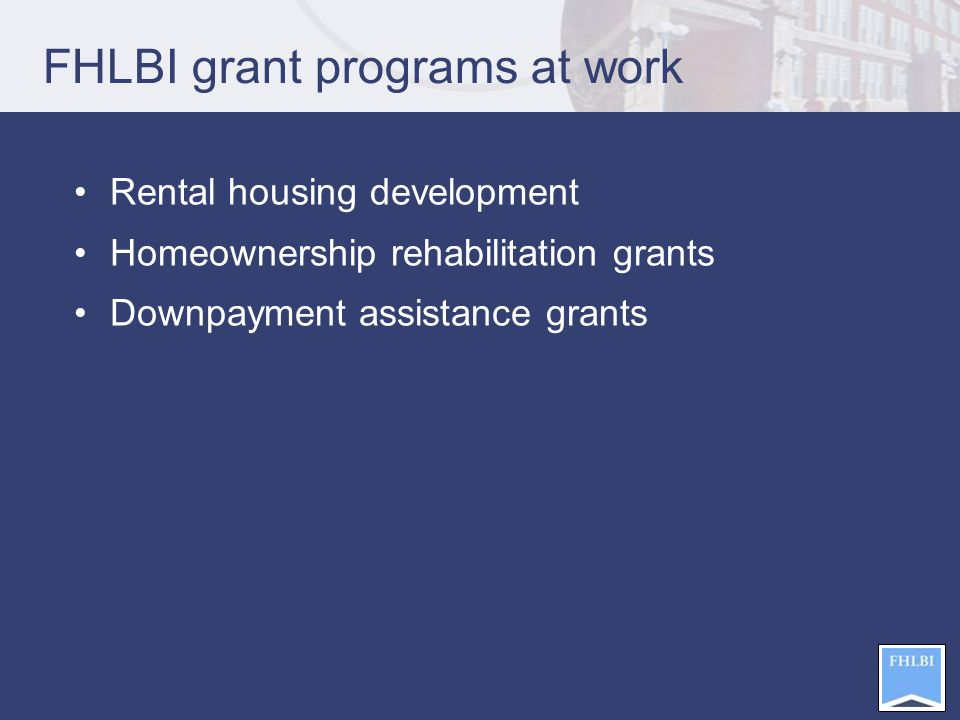 FHLBI grant programs at work Rental housing development Homeownership rehabilitation grants Downpayment assistance grants