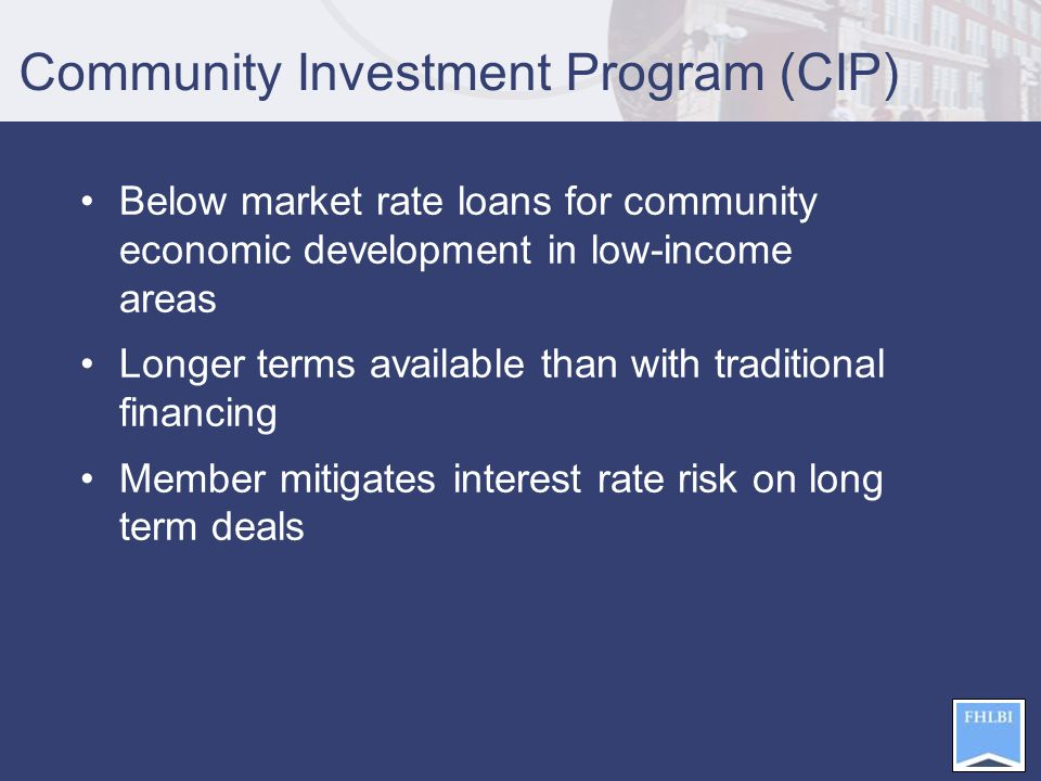 Community Investment Program (CIP) Below market rate loans for community economic development in low-income areas Longer terms available than with traditional financing Member mitigates interest rate risk on long term deals