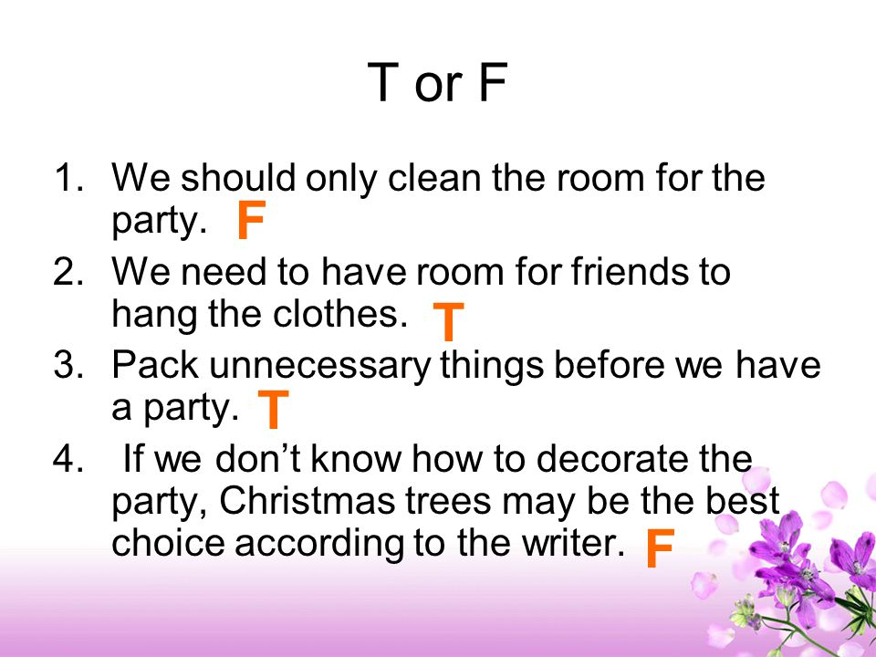 T or F 1.We should only clean the room for the party. 2.We need to have room for friends to hang the clothes. 3.Pack unnecessary things before we have