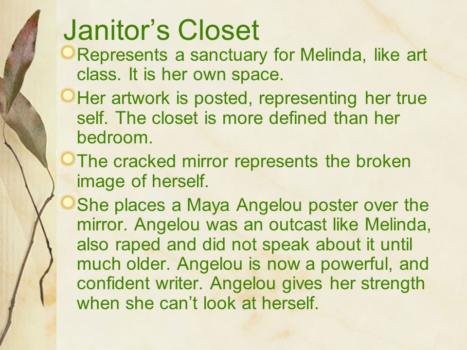 Janitor's Closet Represents a sanctuary for Melinda, like art class. It is her own space. Her artwork is posted, representing her true self. The close