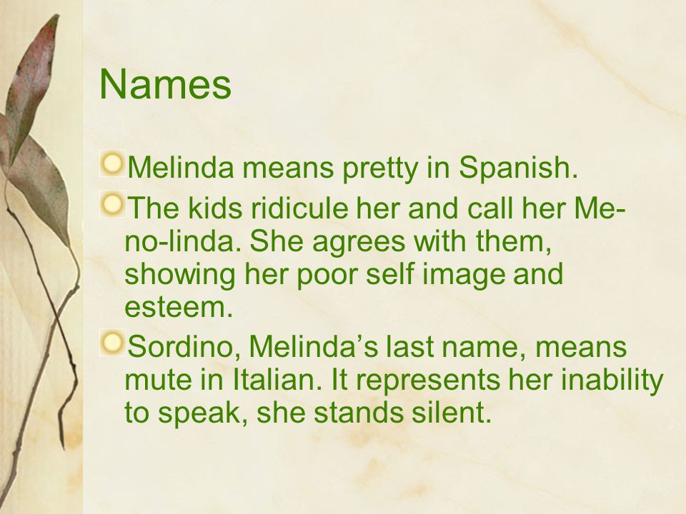 Names Melinda means pretty in Spanish. The kids ridicule her and call her Me- no-linda. She agrees with them, showing her poor self image and esteem.