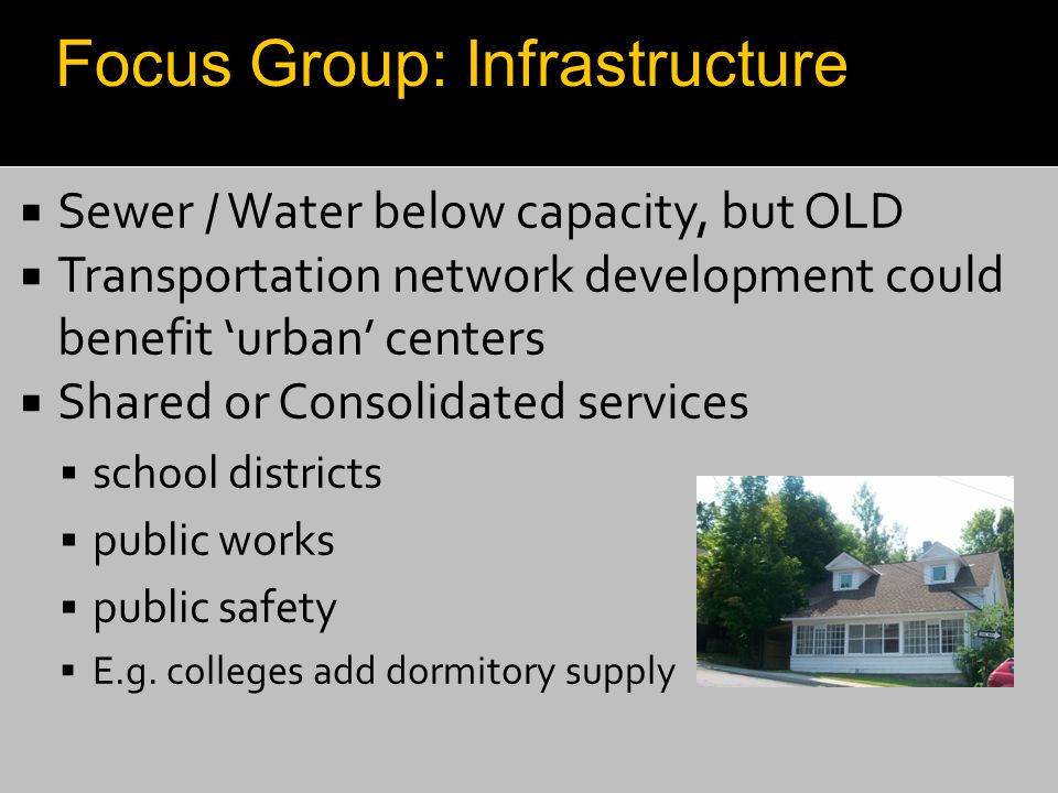  Sewer / Water below capacity, but OLD  Transportation network development could benefit 'urban' centers  Shared or Consolidated services  school
