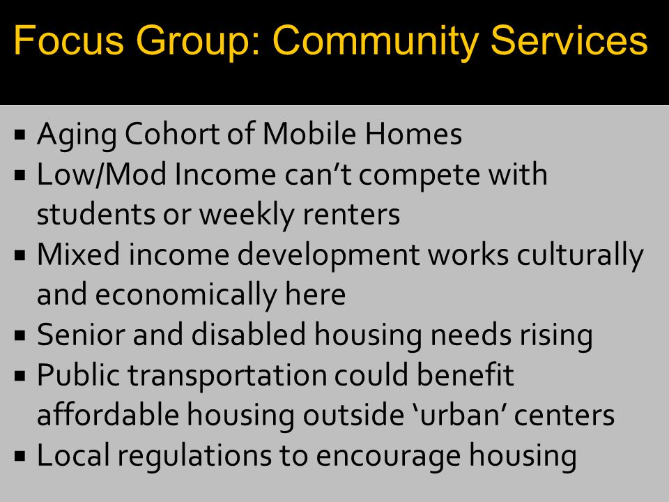  Aging Cohort of Mobile Homes  Low/Mod Income can't compete with students or weekly renters  Mixed income development works culturally and economically here  Senior and disabled housing needs rising  Public transportation could benefit affordable housing outside 'urban' centers  Local regulations to encourage housing Focus Group: Community Services