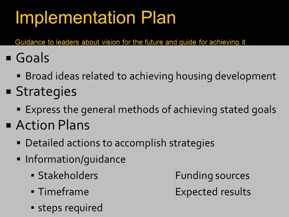  Goals  Broad ideas related to achieving housing development  Strategies  Express the general methods of achieving stated goals  Action Plans  D