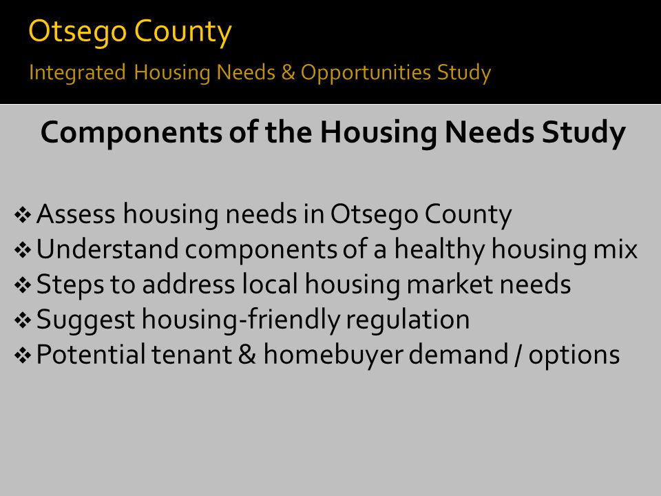 Components of the Housing Needs Study  Assess housing needs in Otsego County  Understand components of a healthy housing mix  Steps to address loca