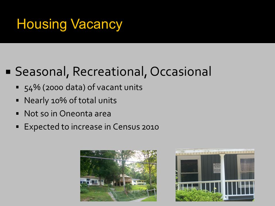  Seasonal, Recreational, Occasional  54% (2000 data) of vacant units  Nearly 10% of total units  Not so in Oneonta area  Expected to increase in Census 2010 Housing Vacancy