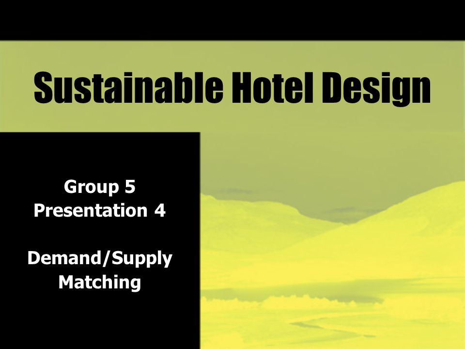 Sustainable Hotel Design Group 5 Presentation 4 Demand/Supply Matching