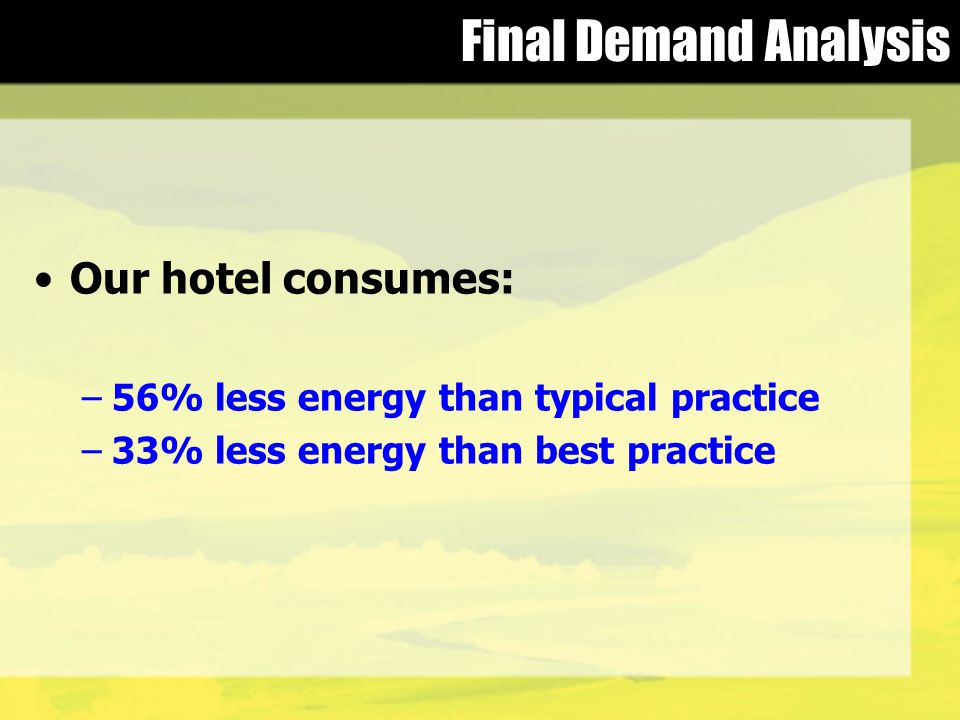 Final Demand Analysis Our hotel consumes: –56% less energy than typical practice –33% less energy than best practice