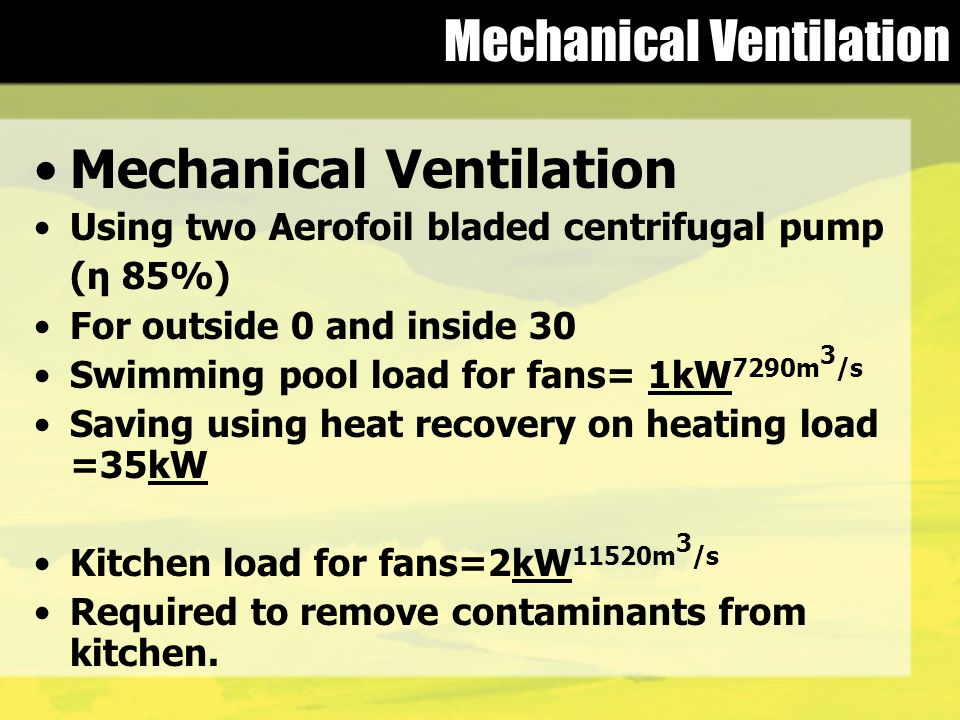 Mechanical Ventilation Using two Aerofoil bladed centrifugal pump (η 85%) For outside 0 and inside 30 Swimming pool load for fans= 1kW 7290m 3 /s Saving using heat recovery on heating load =35kW Kitchen load for fans=2kW 11520m 3 /s Required to remove contaminants from kitchen.