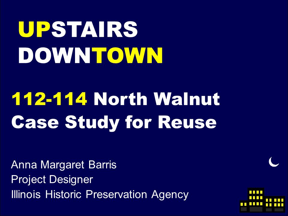 UPSTAIRS DOWNTOWN 112-114 North Walnut Case Study for Reuse Anna Margaret Barris Project Designer Illinois Historic Preservation Agency