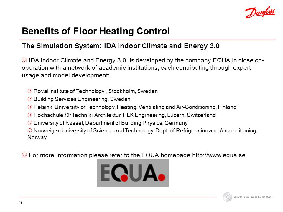 9 Benefits of Floor Heating Control The Simulation System: IDA Indoor Climate and Energy 3.0 IDA Indoor Climate and Energy 3.0 is developed by the company EQUA in close co- operation with a network of academic institutions, each contributing through expert usage and model development: Royal Institute of Technology, Stockholm, Sweden Building Services Engineering, Sweden Helsinki University of Technology, Heating, Ventilating and Air-Conditioning, Finland Hochschüle für Technik+Architektur, HLK Engineering, Luzern, Switzerland University of Kassel, Department of Building Physics, Germany Norweigan University of Science and Technology, Dept.