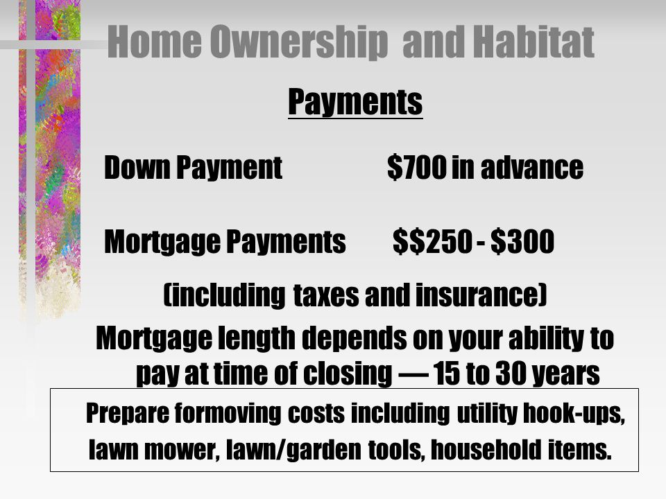 Home Ownership and Habitat Payments Down Payment $700 in advance Mortgage Payments $$250 - $300 (including taxes and insurance) Mortgage length depends on your ability to pay at time of closing — 15 to 30 years Prepare formoving costs including utility hook-ups, lawn mower, lawn/garden tools, household items.