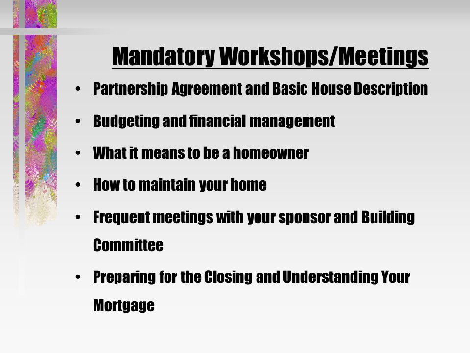 Mandatory Workshops/Meetings Partnership Agreement and Basic House Description Budgeting and financial management What it means to be a homeowner How to maintain your home Frequent meetings with your sponsor and Building Committee Preparing for the Closing and Understanding Your Mortgage