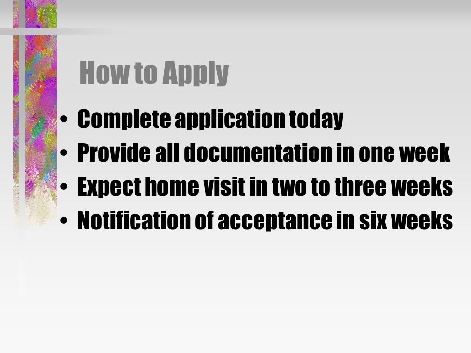 How to Apply Complete application today Provide all documentation in one week Expect home visit in two to three weeks Notification of acceptance in six weeks