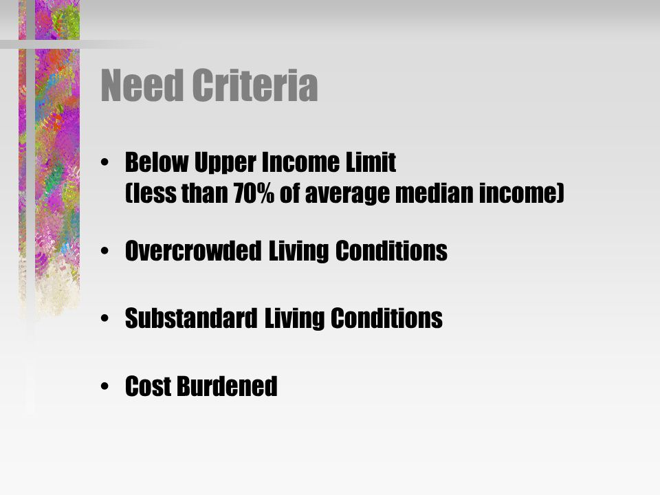 Need Criteria Below Upper Income Limit (less than 70% of average median income) Overcrowded Living Conditions Substandard Living Conditions Cost Burdened
