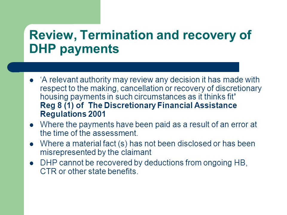 DWP preferred use of DHP To help secure and move to alternative accommodation (eg rent deposit, rent in advance, removal costs) To help with short term rental costs while claimant seeks to move to alternative accommodation To help with short term rental costs while the claimant actively seeks and takes up employment To help with on-going rental costs for disabled person in adapted accommodation To help with on-going rental costs for foster carer To help with on-going rental costs for other reasons at the discretion of the council