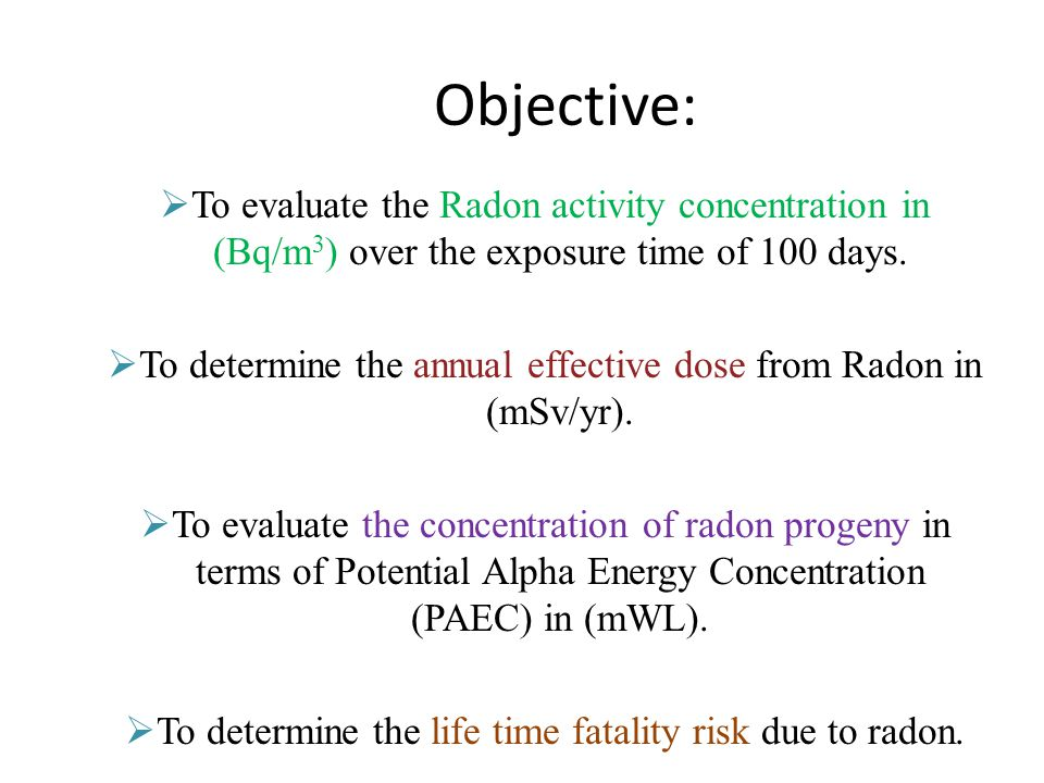 Objective:  To evaluate the Radon activity concentration in (Bq/m 3 ) over the exposure time of 100 days.