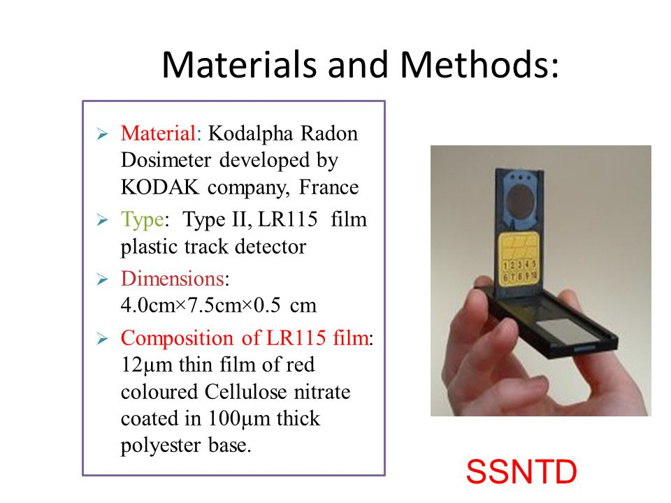 Materials and Methods:  Material: Kodalpha Radon Dosimeter developed by KODAK company, France  Type: Type II, LR115 film plastic track detector  Dimensions: 4.0cm×7.5cm×0.5 cm  Composition of LR115 film: 12µm thin film of red coloured Cellulose nitrate coated in 100µm thick polyester base.