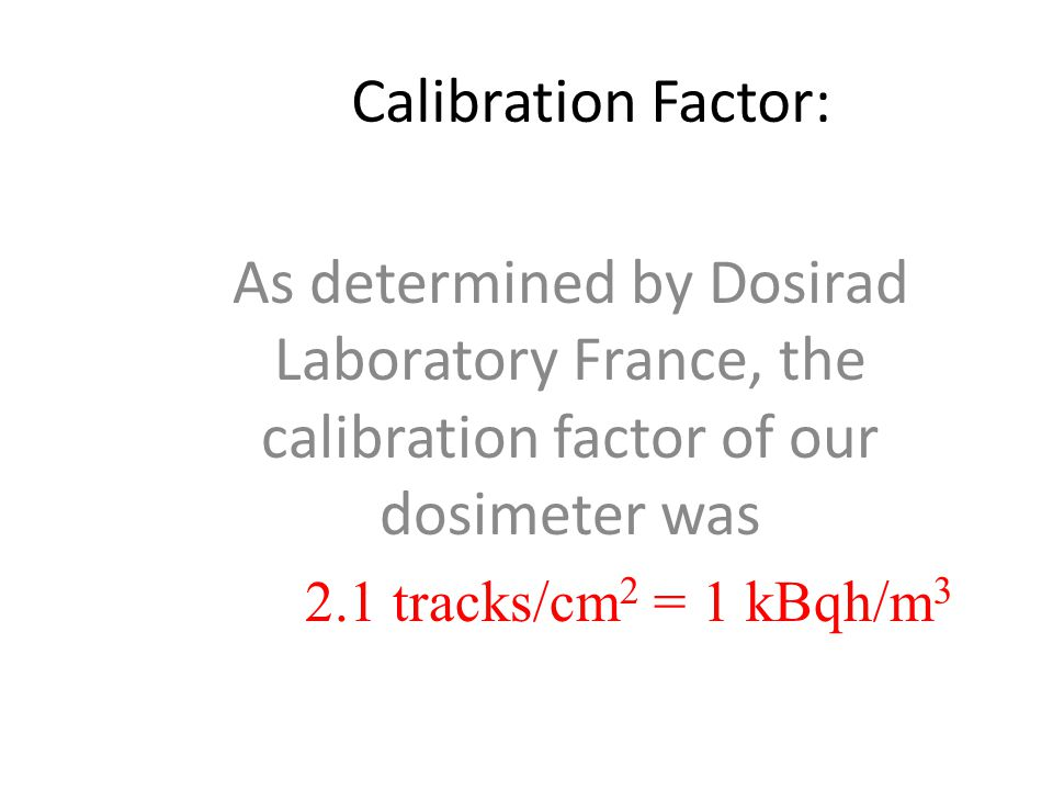 Calibration Factor: As determined by Dosirad Laboratory France, the calibration factor of our dosimeter was 2.1 tracks/cm 2 = 1 kBqh/m 3