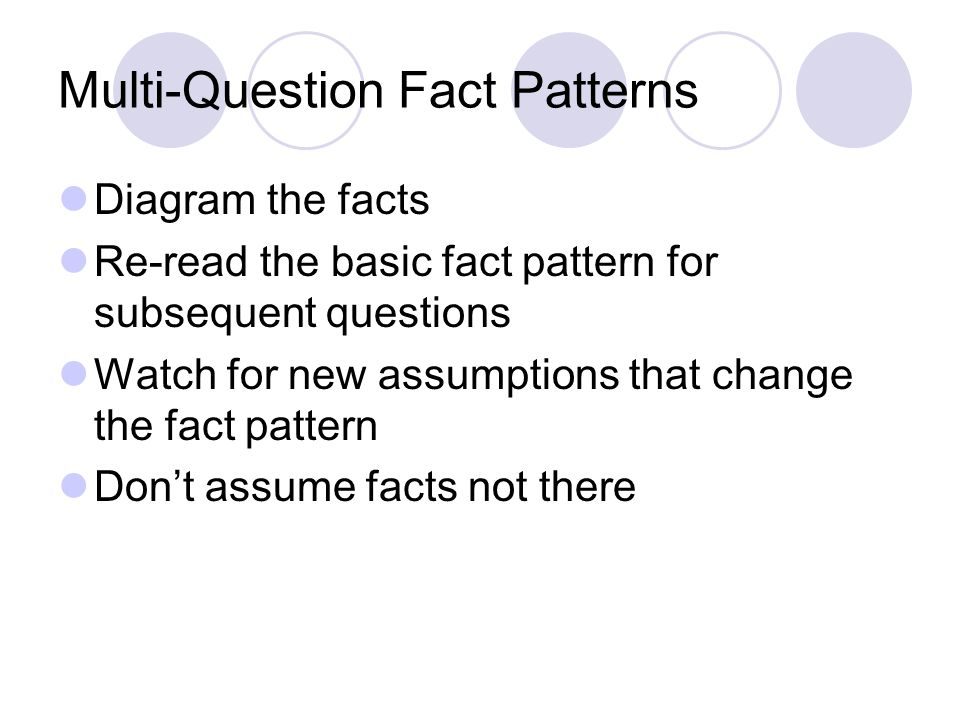 Multi-Question Fact Patterns Diagram the facts Re-read the basic fact pattern for subsequent questions Watch for new assumptions that change the fact pattern Don't assume facts not there