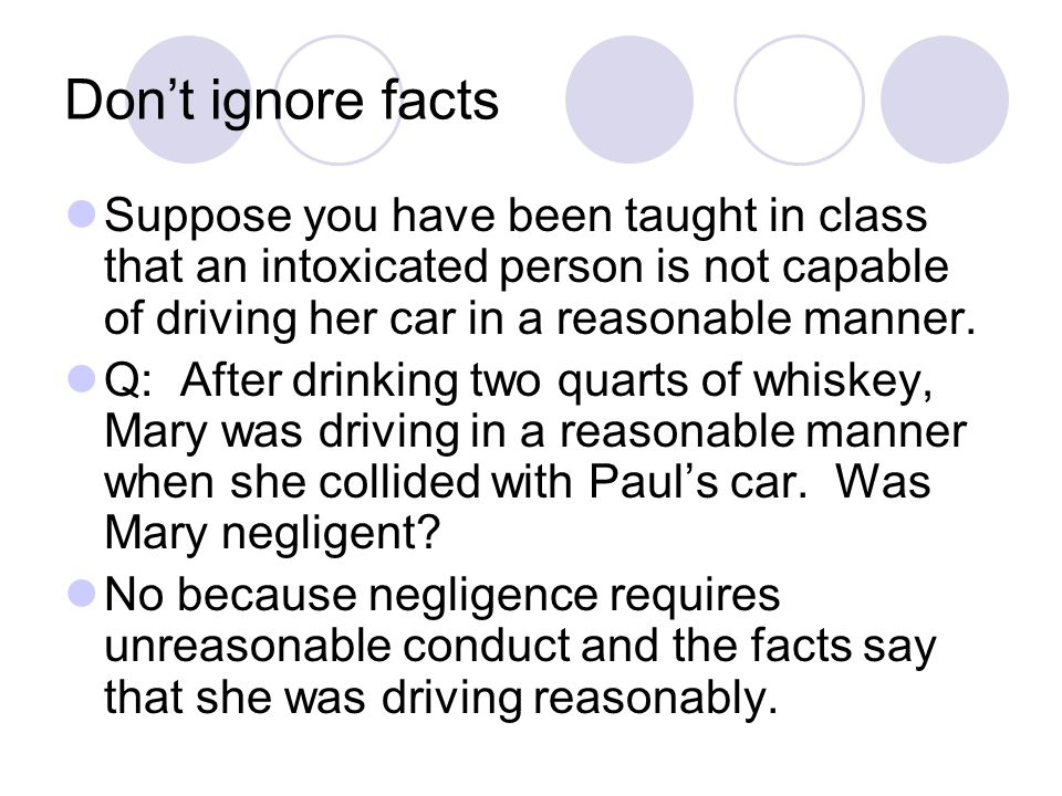 Don't ignore facts Suppose you have been taught in class that an intoxicated person is not capable of driving her car in a reasonable manner.
